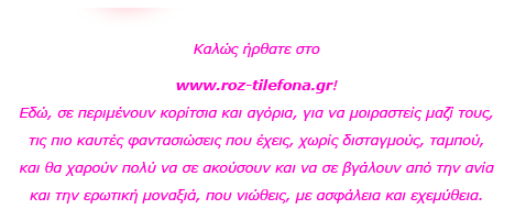 Roz Thlefona Καλώς ήρθατε στο www.roz-thlefona.com! Εδώ, σε περιμένουν κορίτσια και αγόρια, για να μοιραστείς μαζί τους, τις πιο καυτές φαντασιώσεις που έχεις, χωρίς δισταγμούς, ταμπού, και θα χαρούν πολύ να σε ακούσουν και να σε βγάλουν από την ανία και την ερωτική μοναξιά, που νιώθεις, με ασφάλεια και εχεμύθεια.